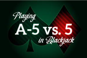 Playing A-5 vs 5 in Blackjack