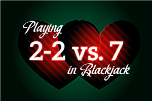 Playing 2-2 vs 7 in Blackjack