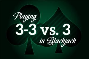 Playing 3-3 vs 3 in Blackjack
