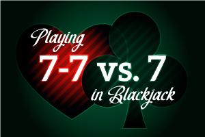 Playing 7-7 vs 7 in Blackjack