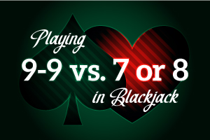 Playing 9-9 vs 7 or 8 in Blackjack