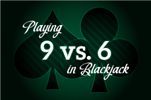 Playing 9 vs 6 in Blackjack