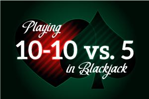 Playing 10-10 vs 5 in Blackjack