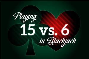 Playing 15 vs 6 in Blackjack