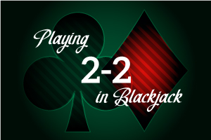 Playing 2-2 in Blackjack